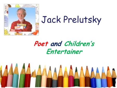 Jack Prelutsky Poet and Children's Entertainer. The New Kid on the Block That new kid likes to fight, and picks on all the guys, that new kid scares me.