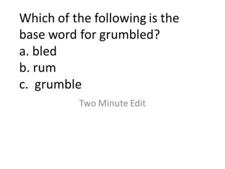 Which of the following is the base word for grumbled? a. bled b. rum c. grumble Two Minute Edit.