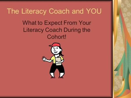 The Literacy Coach and YOU What to Expect From Your Literacy Coach During the Cohort!