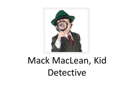 Mack MacLean, Kid Detective. Title: Mack MacLean, Kid Detective Reading Goal: Clarifying Team Cooperation Goal: Active Listening Genre: Narrative Author:
