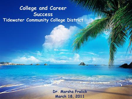 College and Career Success Tidewater Community College District Dr. Marsha Fralick March 18, 2011.