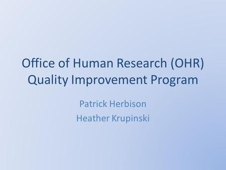 Office of Human Research (OHR) Quality Improvement Program Patrick Herbison Heather Krupinski.