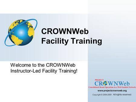 Welcome to the CROWNWeb Instructor-Led Facility Training! CROWNWeb Facility Training www.projectcrownweb.org Copyright © 2004-2009. All rights reserved.