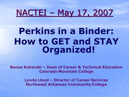 NACTEI – May 17, 2007 Perkins in a Binder: How to GET and STAY Organized! Renee Kuharski – Dean of Career & Technical Education Colorado Mountain College.