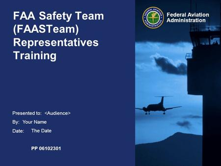 Presented to: By: Date: Federal Aviation Administration FAA Safety Team (FAASTeam) Representatives Training Your Name The Date PP 06102301.