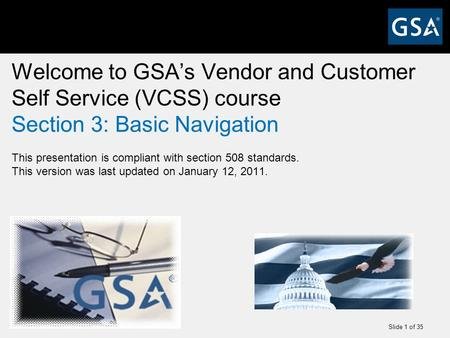 Slide 1 of 35 Welcome to GSA's Vendor and Customer Self Service (VCSS) course Section 3: Basic Navigation This presentation is compliant with section 508.