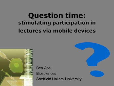 Question time: stimulating participation in lectures via mobile devices Ben Abell Biosciences Sheffield Hallam University.