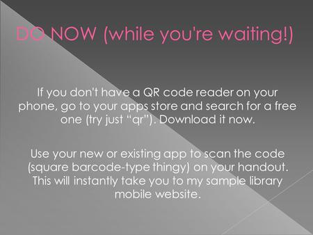 "DO NOW (while you're waiting!) ‏ If you don't have a QR code reader on your phone, go to your apps store and search for a free one (try just ""qr""). Download."