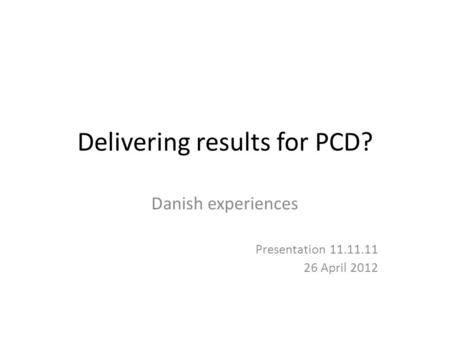 Delivering results for PCD? Danish experiences Presentation 11.11.11 26 April 2012.