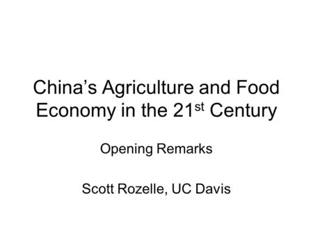 China's Agriculture and Food Economy in the 21 st Century Opening Remarks Scott Rozelle, UC Davis.