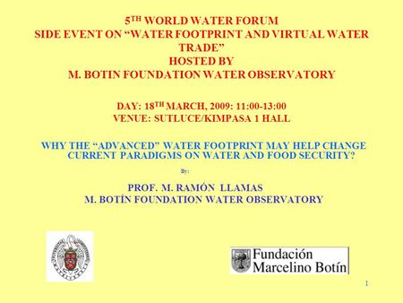 "1 5 TH WORLD WATER FORUM SIDE EVENT ON ""WATER FOOTPRINT AND VIRTUAL WATER TRADE"" HOSTED BY M. BOTIN FOUNDATION WATER OBSERVATORY DAY: 18 TH MARCH, 2009:"