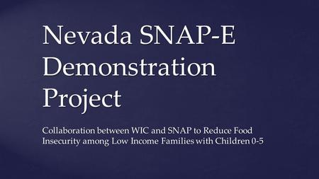 Nevada SNAP-E Demonstration Project Collaboration between WIC and SNAP to Reduce Food Insecurity among Low Income Families with Children 0-5.