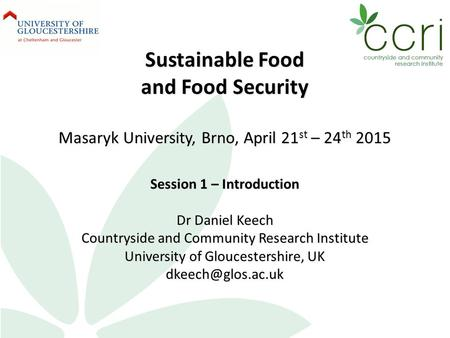 Sustainable Food and Food Security Masaryk University, Brno, April 21 st – 24 th 2015 Session 1 – Introduction Dr Daniel Keech Countryside and Community.