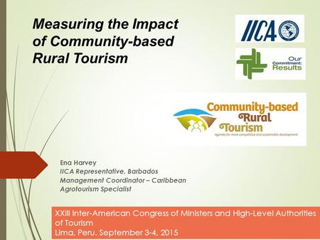 Ena Harvey IICA Representative, Barbados Management Coordinator – Caribbean Agrotourism Specialist Measuring the Impact of Community-based Rural Tourism.