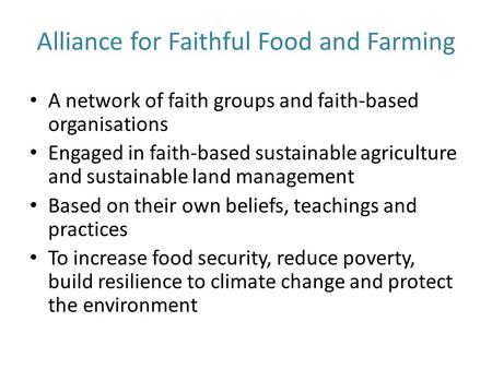 Alliance for Faithful Food and Farming A network of faith groups and faith-based organisations Engaged in faith-based sustainable agriculture and sustainable.