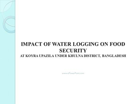 IMPACT OF WATER LOGGING ON FOOD SECURITY AT KOYRA UPAZILA UNDER KHULNA DISTRICT, BANGLADESH www.ePowerPoint.com.