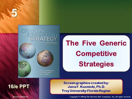 5 5 Chapter Title 16/e PPT The Five Generic Competitive Strategies Screen graphics created by: Jana F. Kuzmicki, Ph.D. Troy University-Florida Region McGraw-Hill/IrwinCopyright.