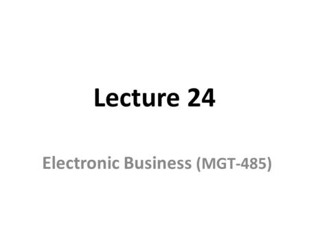 Lecture 24 Electronic Business (MGT-485). Recap – Lecture 23 E-Business Strategy: Formulation – External Assessment Key External Factors Relationships.