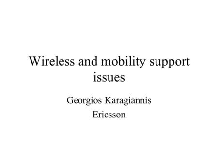 Wireless and mobility support issues Georgios Karagiannis Ericsson.