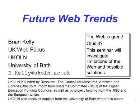 Future Web Trends Brian Kelly UK Web Focus UKOLN University of Bath UKOLN is funded by Resource: The Council for Museums, Archives.