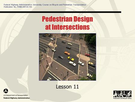 Federal Highway Administration University Course on Bicycle and Pedestrian Transportation Pedestrian Design at Intersections Lesson 11 Publication No.