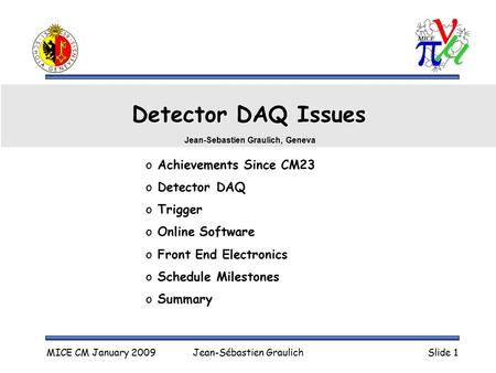 MICE CM January 2009Jean-Sébastien GraulichSlide 1 Detector DAQ Issues o Achievements Since CM23 o Detector DAQ o Trigger o Online Software o Front End.