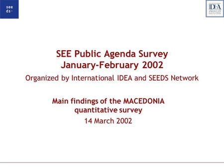 SEE Public Agenda Survey January-February 2002 Organized by International IDEA and SEEDS Network Main findings of the MACEDONIA quantitative survey 14.