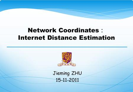 Network Coordinates : Internet Distance Estimation Jieming ZHU 15-11-2011.