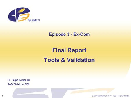 Episode 3 E3-WP0-MWPM20091215-PPT-V0001-5 th ExCom Slides 1 Episode 3 - Ex-Com Final Report Tools & Validation Dr. Ralph Leemüller R&D Division - DFS.