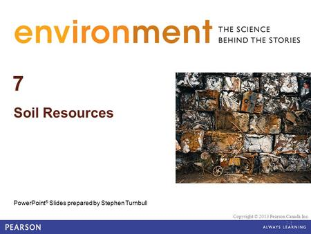 © 2010 Pearson Education Canada 7 Soil Resources PowerPoint ® Slides prepared by Stephen Turnbull Copyright © 2013 Pearson Canada Inc. 7-1.