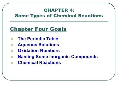 Chapter Four Goals The Periodic Table Aqueous Solutions Oxidation Numbers Naming Some Inorganic Compounds Chemical Reactions CHAPTER 4: Some Types of Chemical.