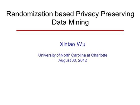 Randomization based Privacy Preserving Data Mining Xintao Wu University of North Carolina at Charlotte August 30, 2012.