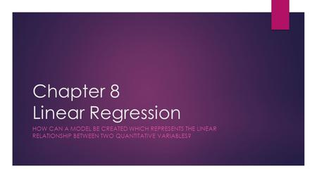 Chapter 8 Linear Regression HOW CAN A MODEL BE CREATED WHICH REPRESENTS THE LINEAR RELATIONSHIP BETWEEN TWO QUANTITATIVE VARIABLES?