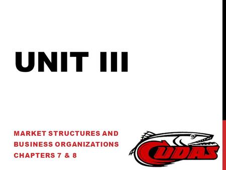 UNIT III MARKET STRUCTURES AND BUSINESS ORGANIZATIONS CHAPTERS 7 & 8.