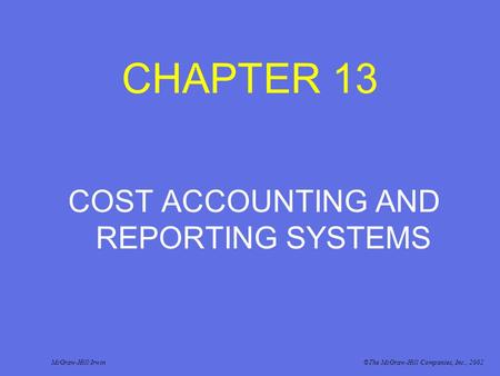 CHAPTER 13 COST ACCOUNTING AND REPORTING SYSTEMS McGraw-Hill/Irwin©The McGraw-Hill Companies, Inc., 2002.