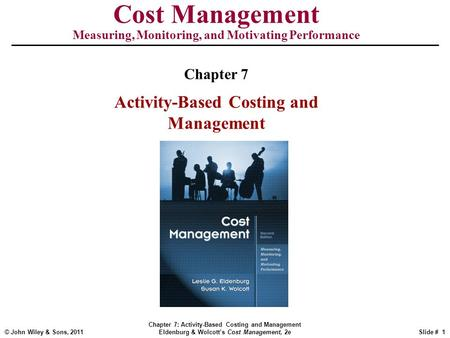 © John Wiley & Sons, 2011 Chapter 7: Activity-Based Costing and Management Eldenburg & Wolcott's Cost Management, 2eSlide # 1 Cost Management Measuring,
