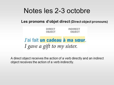 Notes les 2-3 octobre Les pronoms d'objet direct (Direct object pronouns) A direct object receives the action of a verb directly and an indirect object.
