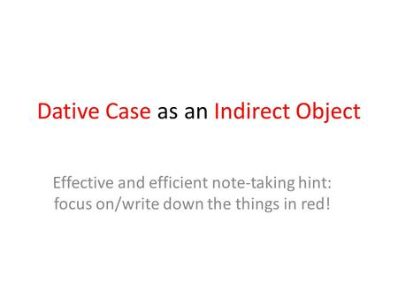 Dative Case as an Indirect Object Effective and efficient note-taking hint: focus on/write down the things in red!