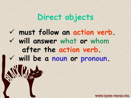 Direct objects must follow an action verb. will answer what or whom after the action verb. will be a noun or pronoun.