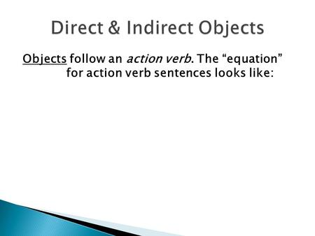 "Objects follow an action verb. The ""equation"" for action verb sentences looks like:"
