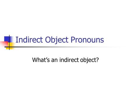 Indirect Object Pronouns What's an indirect object?
