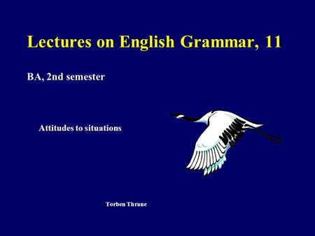 Lectures on English Grammar, 11 BA, 2nd semester Attitudes to situations Torben Thrane.