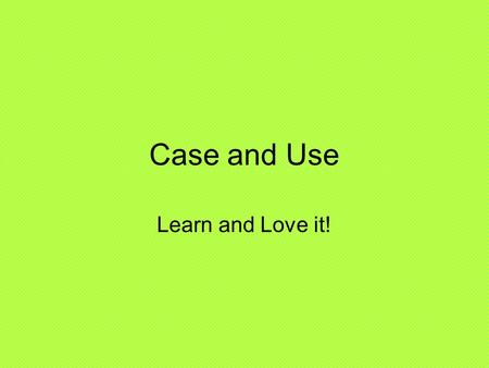 Case and Use Learn and Love it!. Nominative 1.Subject 2.Predicate after a linking verb.