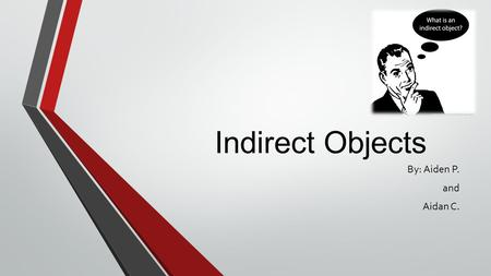 Indirect Objects By: Aiden P. and Aidan C.. What Is An Indirect Object? An Indirect object is a noun or pronoun that comes before an action verb. An indirect.