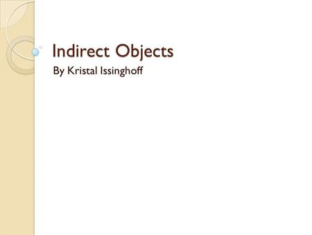 Indirect Objects By Kristal Issinghoff.