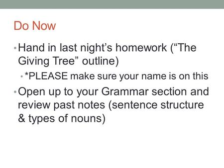 "Do Now Hand in last night's homework (""The Giving Tree"" outline) *PLEASE make sure your name is on this Open up to your Grammar section and review past."