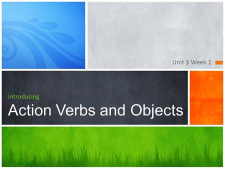 Unit 3 Week 1 introducing Action Verbs and Objects.