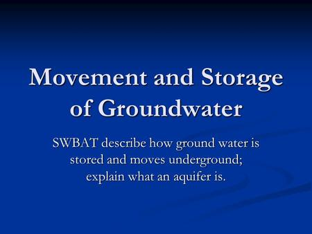 Movement and Storage of Groundwater SWBAT describe how ground water is stored and moves underground; explain what an aquifer is.