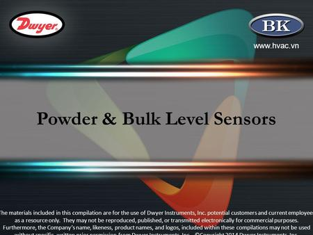 Www.hvac.vn Powder & Bulk Level Sensors The materials included in this compilation are for the use of Dwyer Instruments, Inc. potential customers and current.