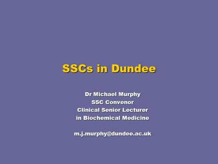 SSCs in Dundee Dr Michael Murphy SSC Convenor Clinical Senior Lecturer in Biochemical Medicine